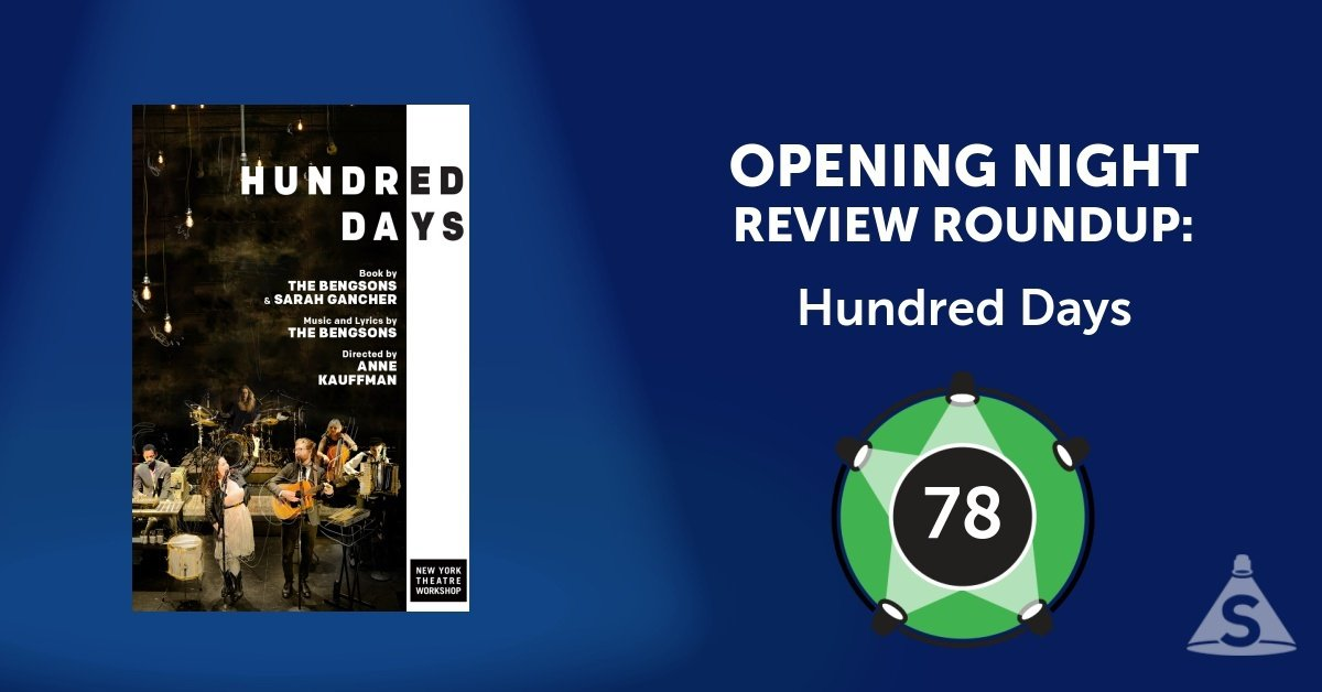 """Hundred Days,"" composed and written by The Bengsons, and directed by Anne Kauffman, opened on December  4, 2017 in New York City."
