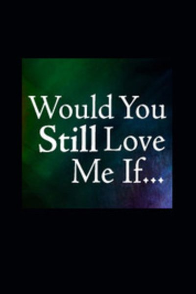 Would You Still Love Me If...